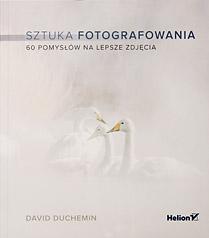 David duChemin, Sztuka fotografowania, 60 pomysłów na lepsze zdjęcia. David duChemin, Sztuka fotografowania, 60 pomysłów na lepsze zdjęcia.